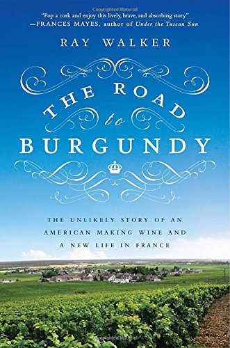 The Road to Burgundy: The Unlikely Story of an American Making Wine and a New Life in France - by Ray Walker