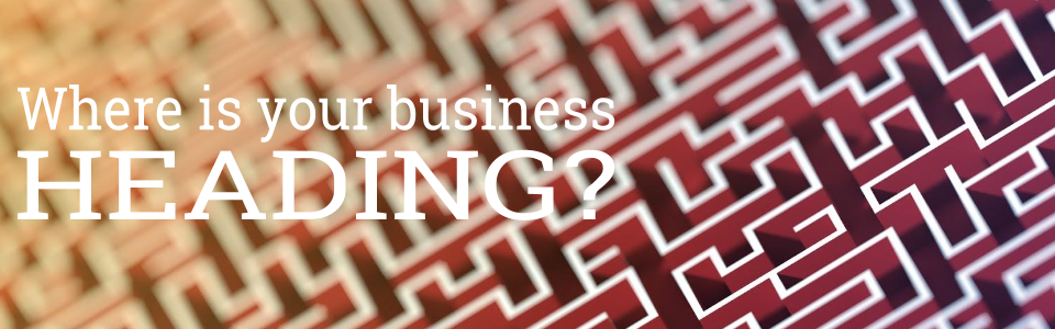 Where is your business heading?