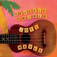 """Joel Mabus - """"Ukulele Crimes"""""""