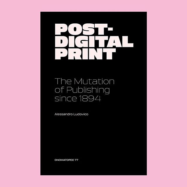 Post-Digital Print, The Mutation of Publishing since 1894 'In this book, Alessandro Ludovico re-reads the history of the avant-garde arts as a prehistory of cutting through the so-called dichotomy between paper and electronics.' Onomatopee (Third Edition), 192 pgs, 140 × 210 mm, Softcover