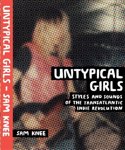 Livre de Sam Knee,  Untypical girls: Styles and Sounds of the Transatlantic Indie Revolution. Sélection Jeanne Holsteyn