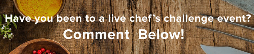 have you been to a live chef's challenge event? comment below!