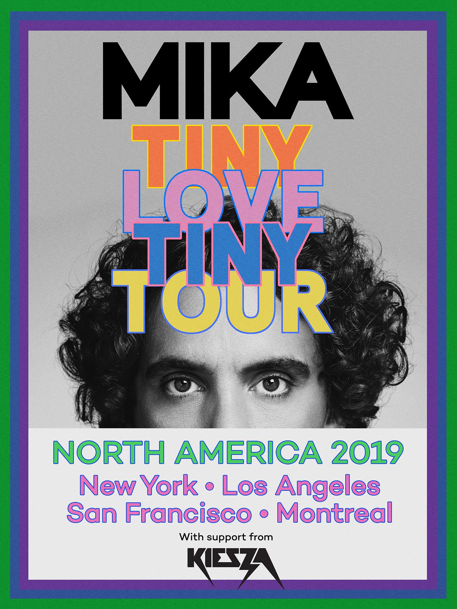 9/12/19   New York, NY   Brooklyn Steel   https://www.axs.com/events/378826/mika-tickets   9/13/19   New York, NY   Brooklyn Steel   http://axs.com/events/378465/mika-tickets?skin=brooklynsteel   9/15/19   Montreal, QC, CAN   Corona Theatre   https://tickets.evenko.ca/shop/?locale=en-CA&skin=corona&fac=EVENKO#a0fec749-86ff-4516-a5e6-7d34c2b39843   9/16/19   Montreal, QC, CAN   Corona Theatre   https://tickets.evenko.ca/shop/?locale=en-CA&skin=corona&fac=EVENKO#5e7ead40-3bf2-4021-8e96-29241c1b324b   9/18/19   San Francisco, CA   The Fillmore   https://www.ticketmaster.com/event/1C0056E2D4267698   9/21/19   Los Angeles, CA   The Theatre at Ace Hotel   http://axs.com/events/378333/mika-tickets