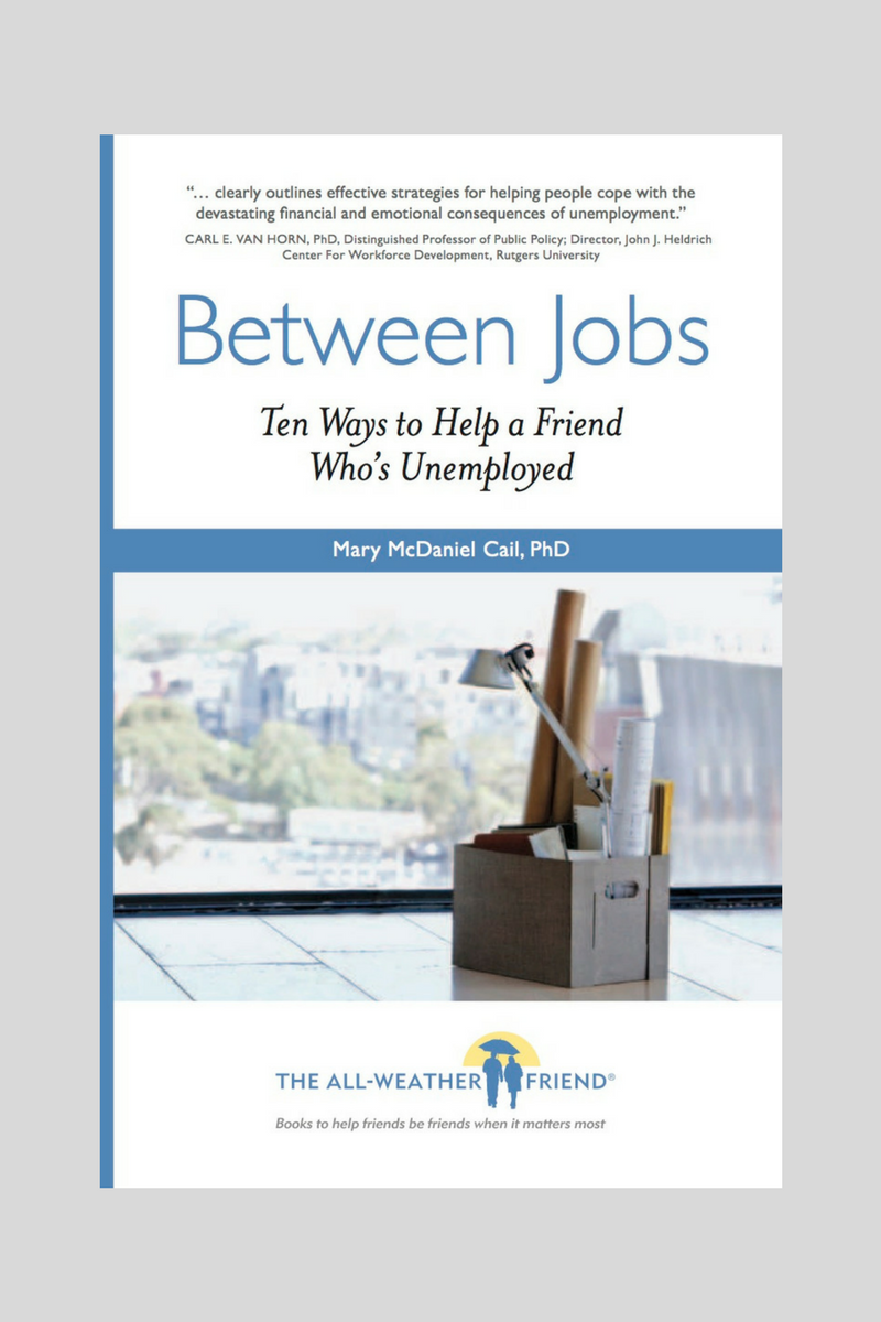 See the bookshelf. - TIPS ON THIS PAGE CAME FROM BETWEEN JOBS: TEN WAYS TO HELP A FRIEND WHO'S UNEMPLOYED.