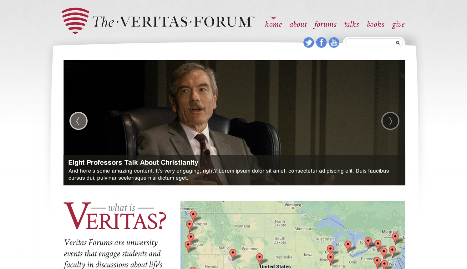 Veritas Forum - Veritas Forum is renowned on university campuses from Harvard to Stanford for events that invite students to discuss life's biggest questions. In 2013, I headed a team that did a rapid, incremental revamp of their media- and event-driven website, in addition to conducting market research on potential new products.