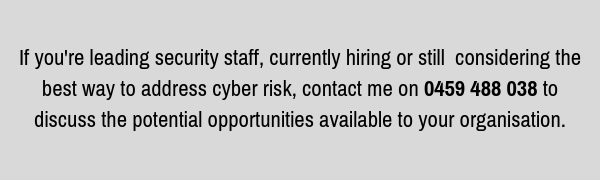 If you're leading security staff, currently hiring or still considering the best way to address cyber risk, contact me on 0459 488 038 to discuss the potential opportunities available to your organisation..png