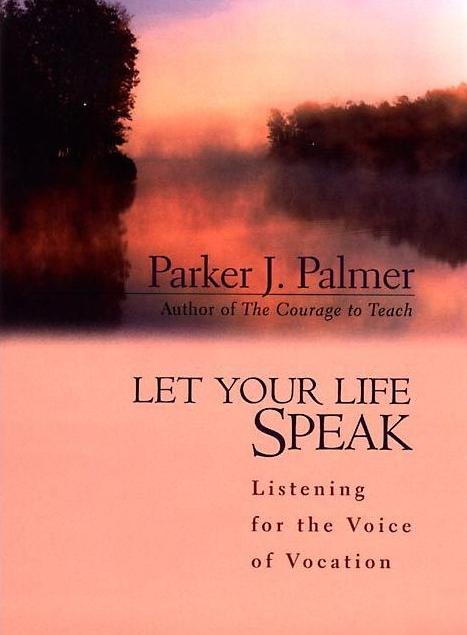 Let Your Life Speak: Listening for the Voice of Vocation   Parker J. Palmer
