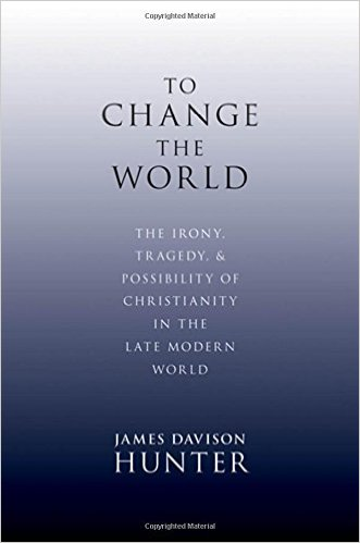 To Change the World: The Irony of Tragedy & Possibility of Christianity in the Late Modern World   James Davison Hunter