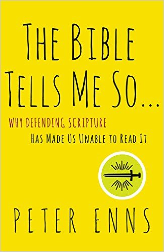 The Bible Tells Me So: Why Defending Scripture Has Made Us Unable to Read It   Peter Enns