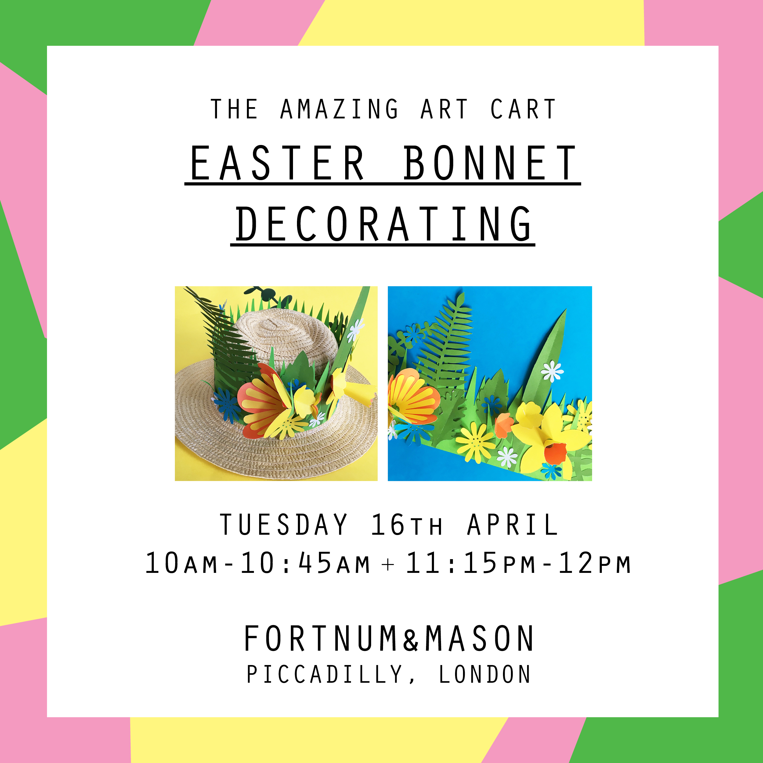 This Easter holiday, children aged 5-12 are invited to Fortnum's to join The Amazing Art Cart to create their own Easter Bonnet in colourful fashion, just in time for the Easter celebrations.  Places are limited to 16 per class, and participating children must be aged 5+. Children up to the age of 8 must be accompanied by an adult, while children aged 9 and over may be left unattended, but parents must remain in store while the workshop is running.