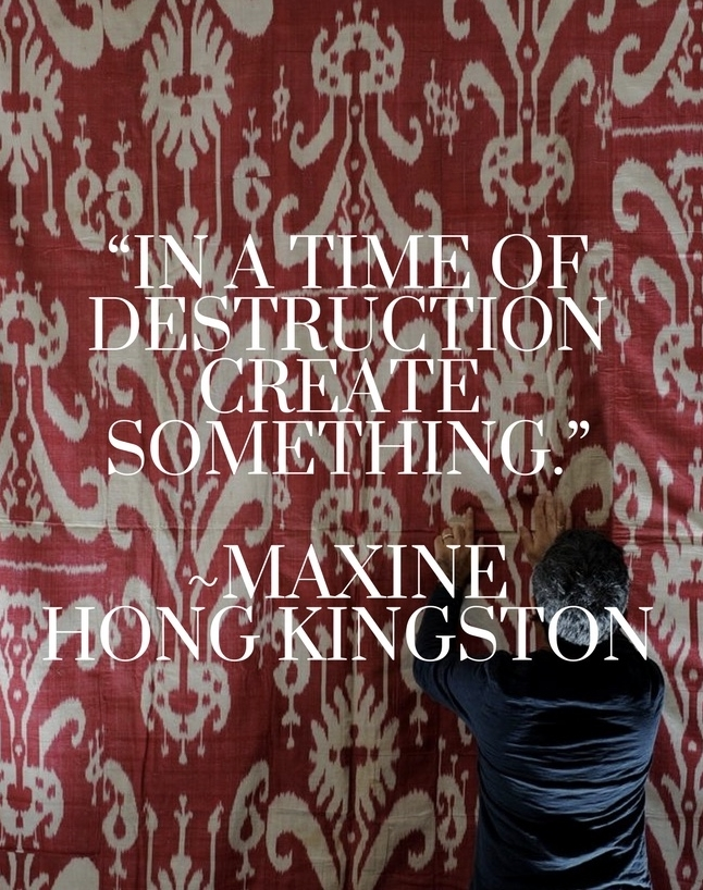 """""""In a time of destruction, create something.""""  ― Maxine Hong Kingston"""