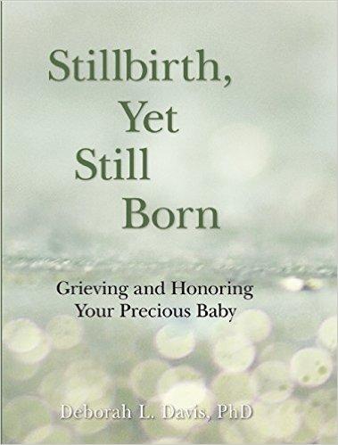 Stillbirth, Yet Still Born: Grieving and Honoring Your Precious Baby