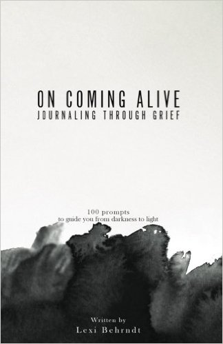 On Coming Alive: Journaling Through Grief: 100 Prompts to Guide You From Darkness to Light