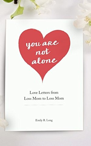 You Are Not Alone: Love Letters From Loss Mom to Loss Mom