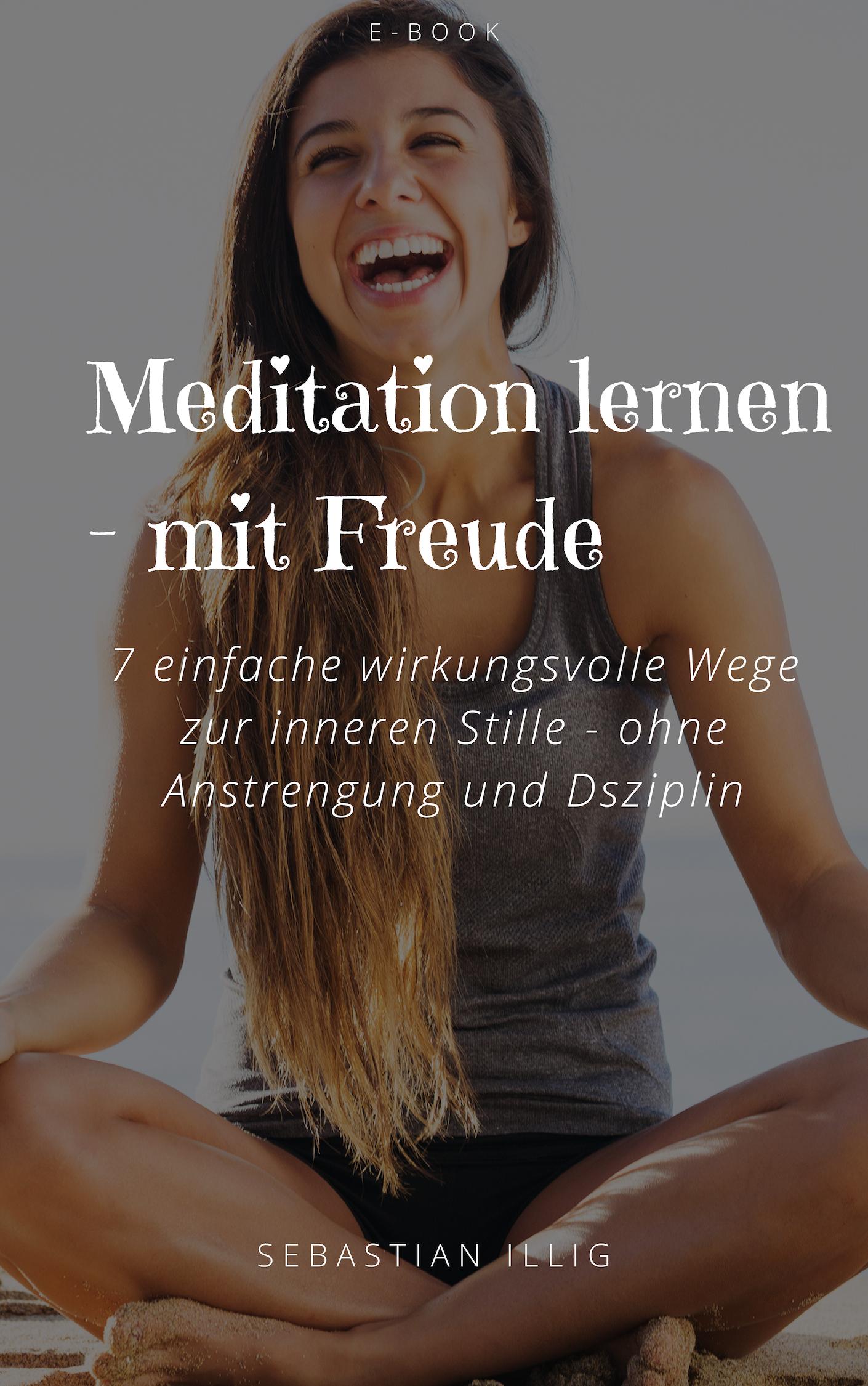 Mein E-Book: Meditation lernen mit Freude - 7 einfache wirkungsvolle Wege zur inneren Stille - ohne Anstrengung und Disziplin (steht im kostenlosen Kurs zum Download für dich bereit!)