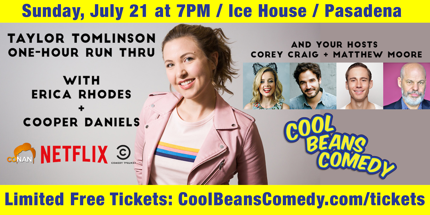 Sunday, 7/21 • 7PM Taylor Tomlinson (Netflix, Conan), Erica Rhodes (HBO, FOX), Cooper Daniels (Cool Beans U)  With your hosts Corey Craig and Matthew Moore    Free General Admission + VIP Guaranteed Reserved Seating for $5    The Ice House Comedy Club • 24 N Mentor Ave, Pasadena, 91106    6PM Red Carpet PLUS Jelly Beans for all AND prizes from Warner Bros. Studio Tour Hollywood   All ages welcome (15+ recommended).