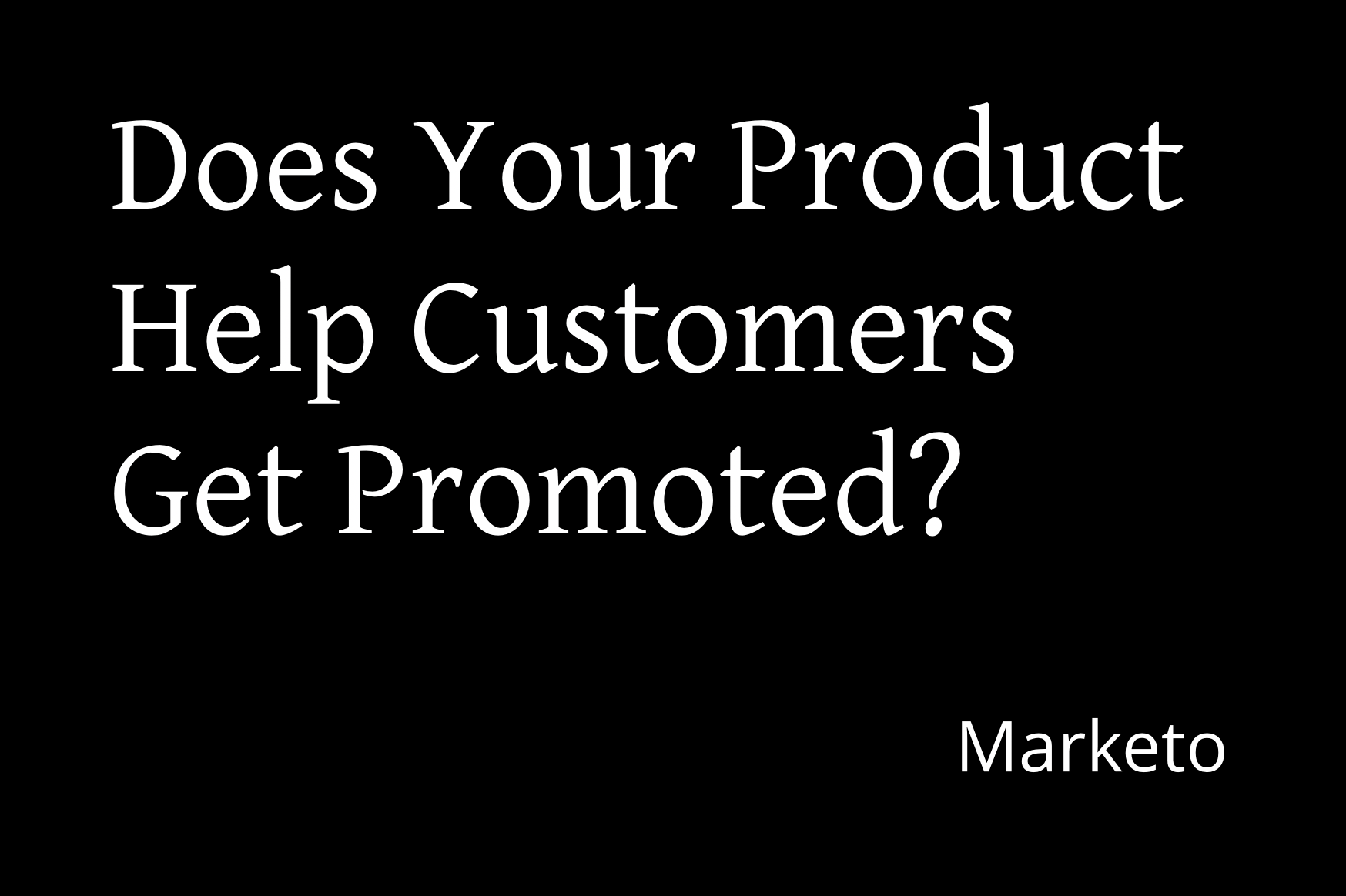 Does Your Product Help Your Customers Get Promoted - Marketo