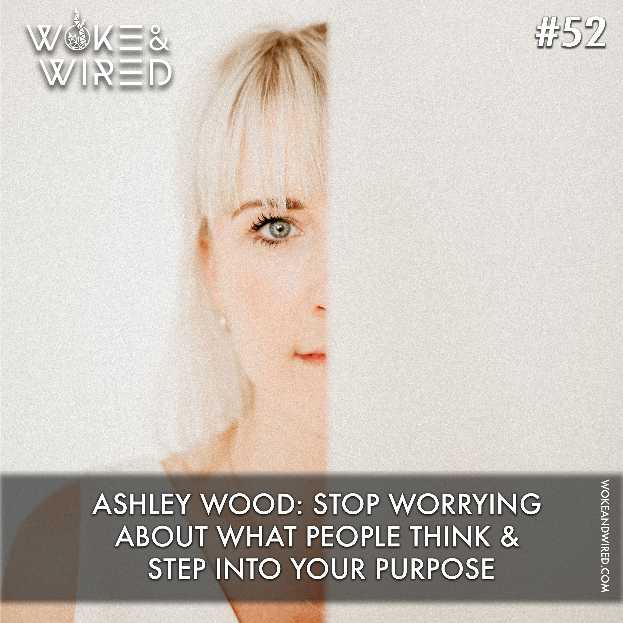 Ep 52: Ashley Wood: Stop Worrying About What People Think & Surrender To Your Calling -