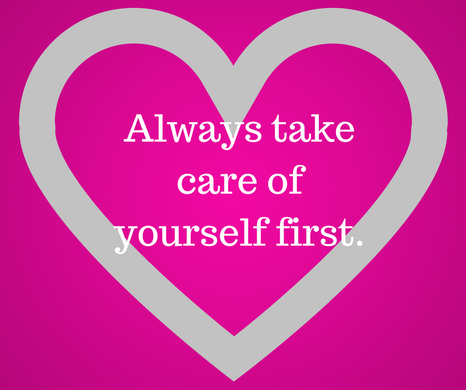 Always take care of yourself first.