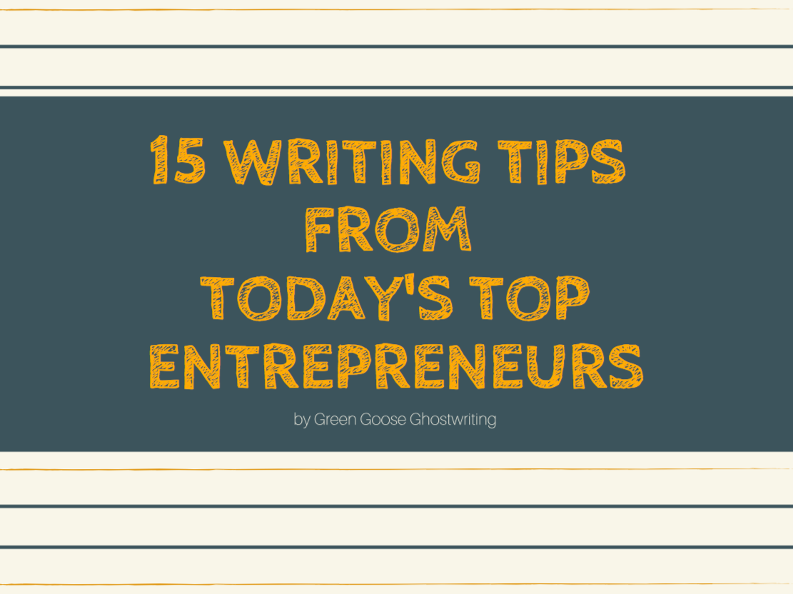 15 writing tips from today's top entrepreneurs, by Green Goose Ghostwriting.