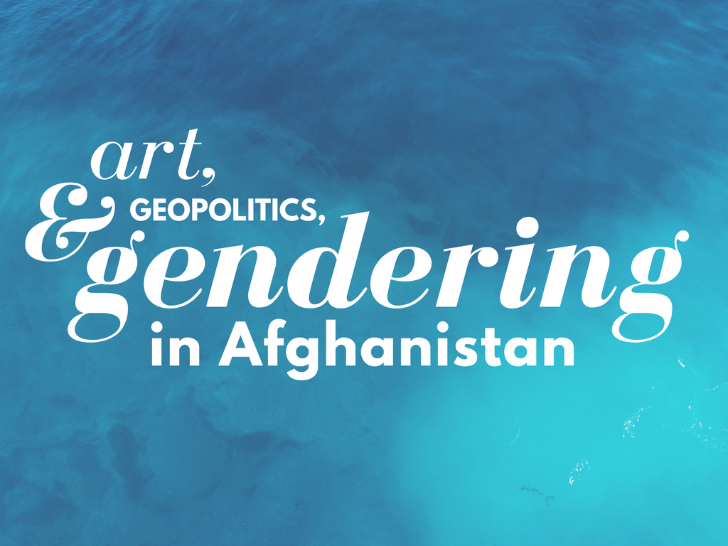 Art, Geopolitics, and Gendering in Afghanistan