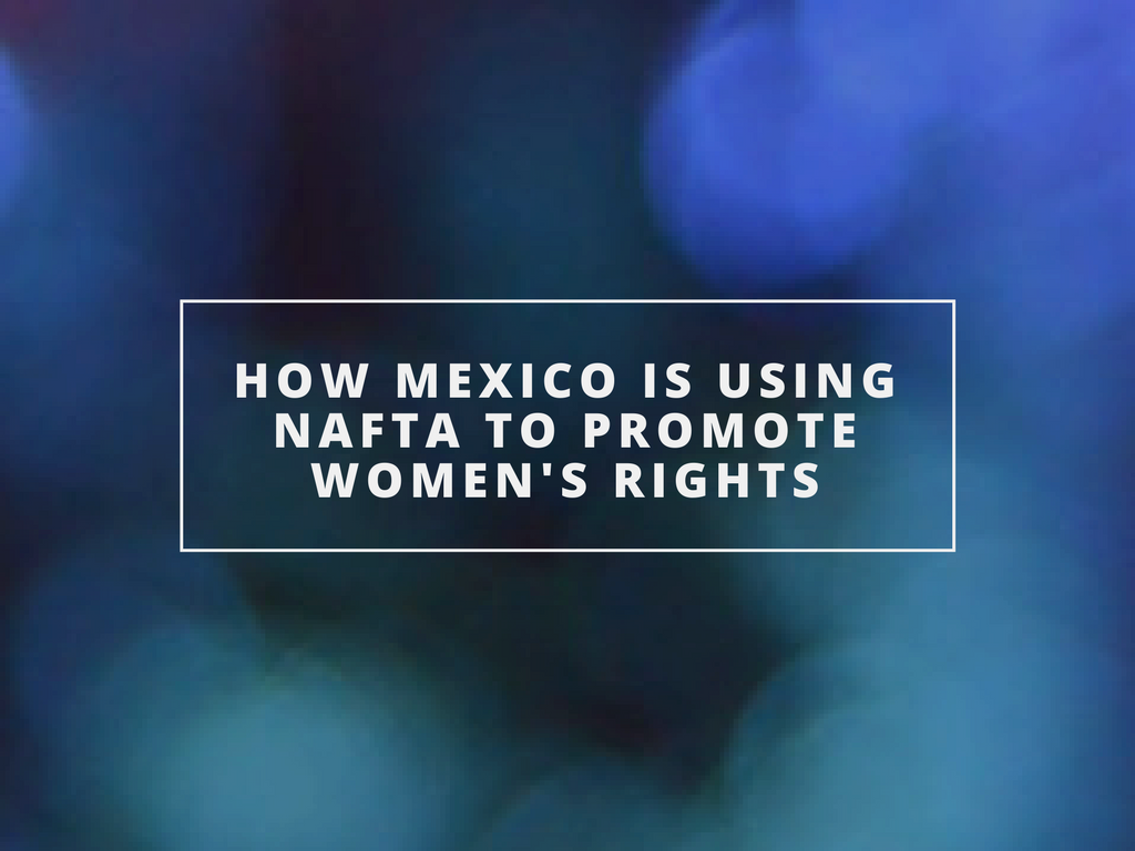 How Mexico is Using NAFTA to Promote Women's Rights Nicole Figot