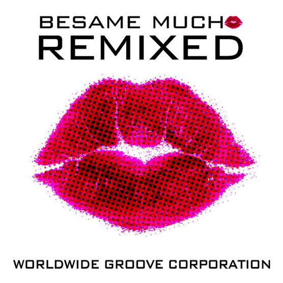 Besame Mucho Remixed - EP  WORLDWIDE GROOVE CORPORATION