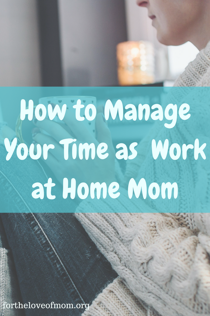 How to Manage Your Time as a Work at Home Mom | Tips for Work at Home Moms www.fortheloveofmom.org