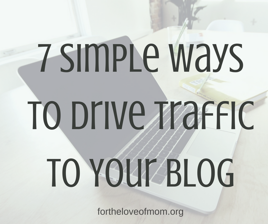 7 Simple Ways to Drive Traffic to Your Blog | How to Increase Blog Traffic | Grow Your Blog | Get More Traffic to Your Blog | How to Get More Blog Traffic | #bloggingtips | #momblogger | #blogging | www.fortheloveofmom.org