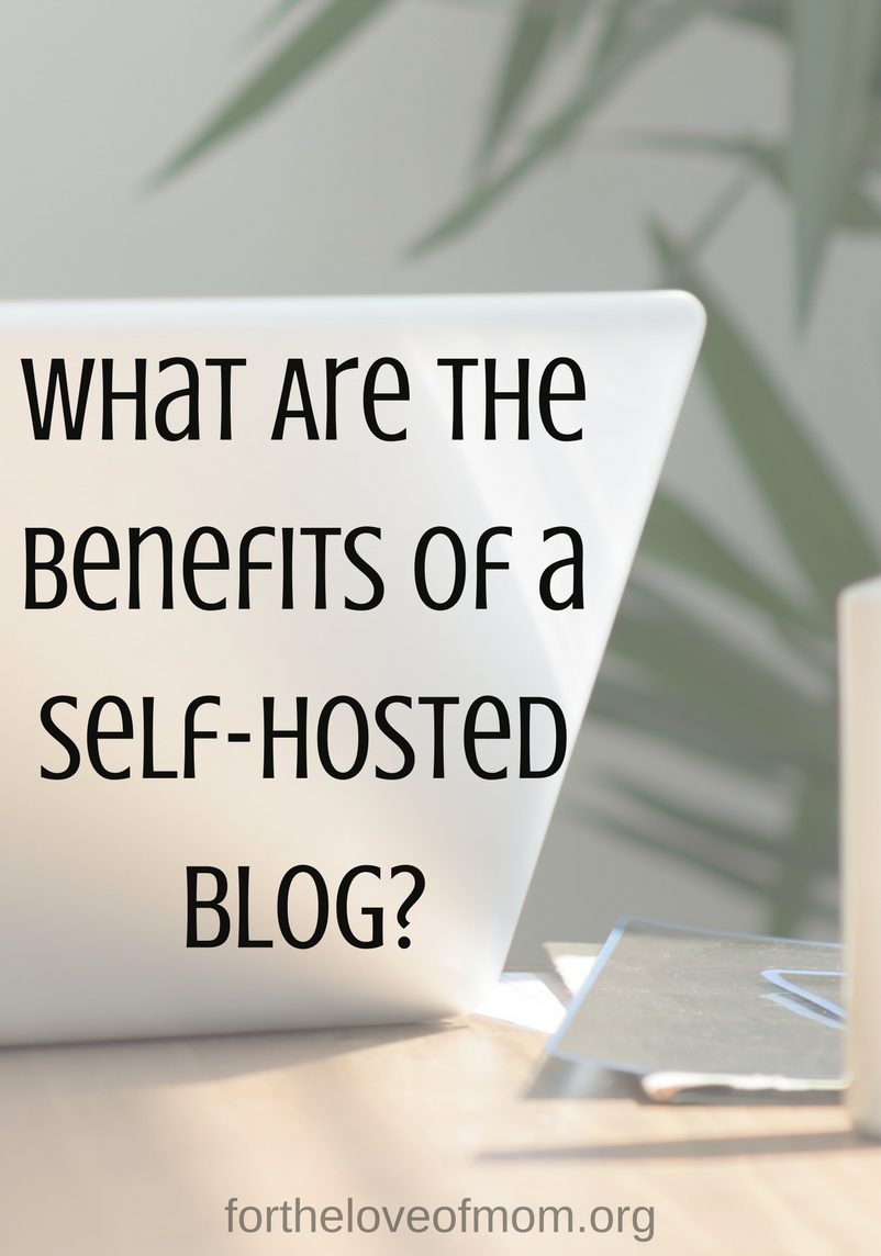 The Benefits of a Self-Hosted blog website | #tipsforbloggers | #mombloggers | #bloggingtips | www.fortheloveofmom.org