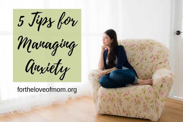 5 tips for managing anxiety - For the Love of Mom Blog - www.fortheloveofmom.org