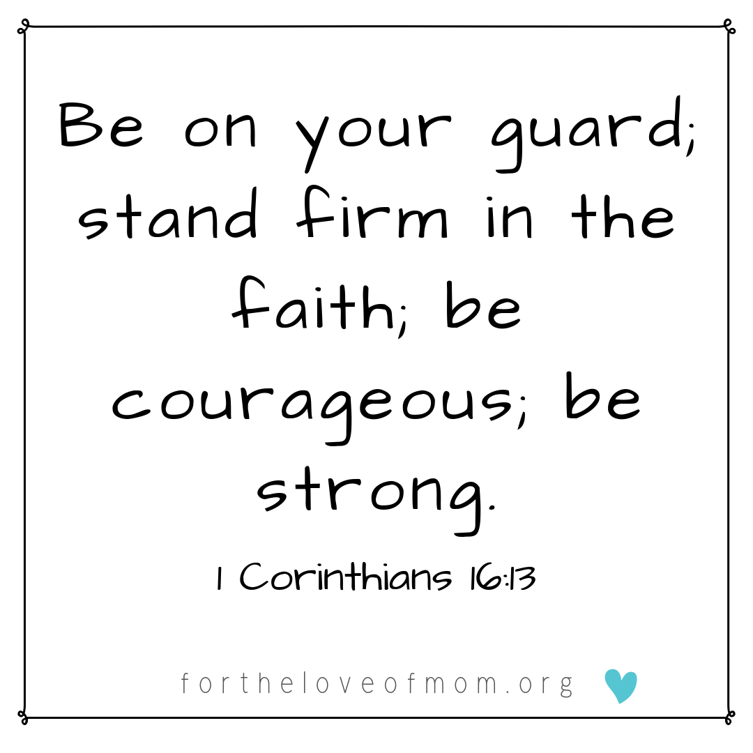 Be on your guard - be courageous - be strong - fortheloveofmom.org