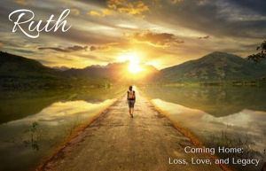 Coming Home - Loss, Love, and LegacyStudy on Ruth