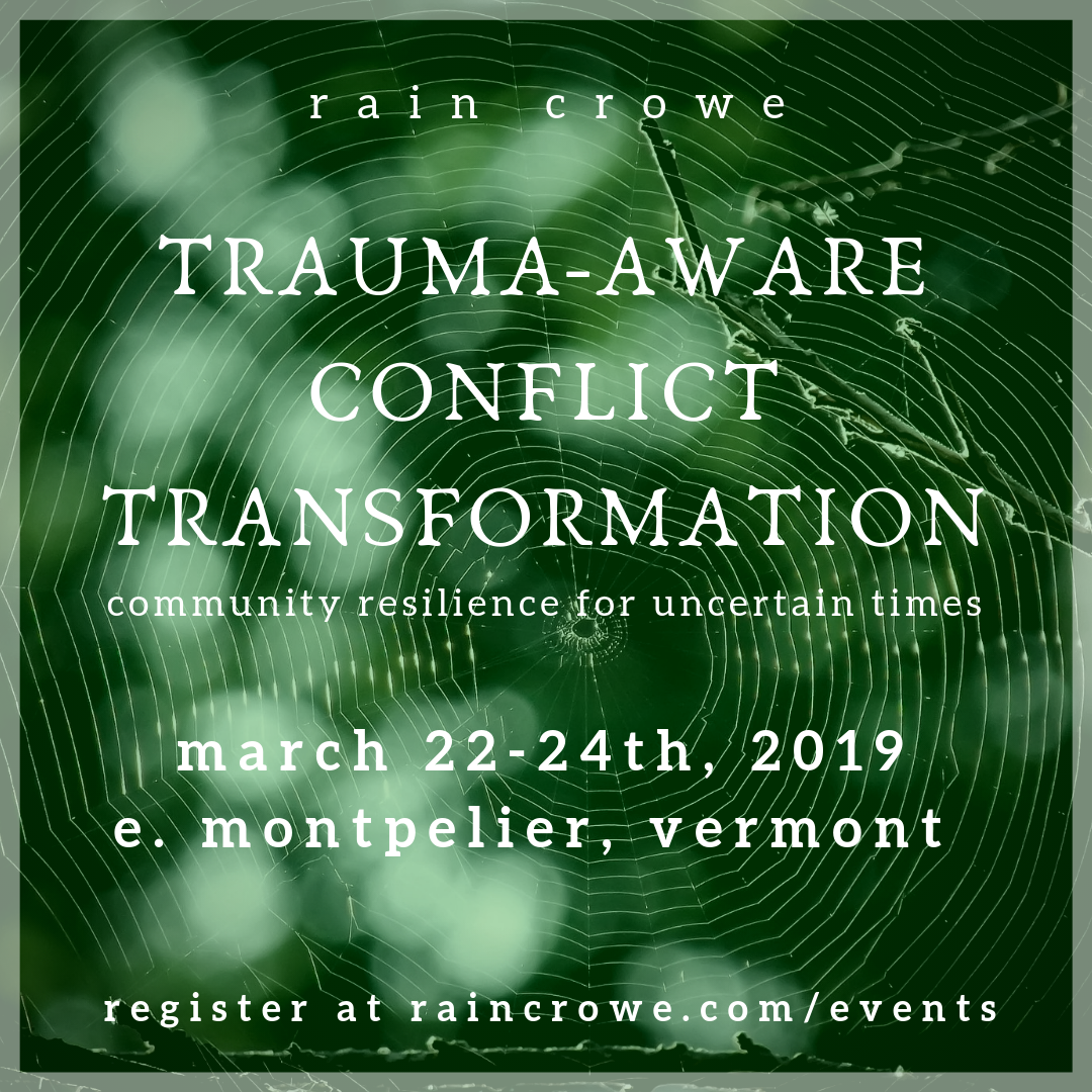 TEST for using Acuity button - from 150.00Trauma-Aware Conflict Transformation:community resilience for uncertain timesFriday March 22 (6:30pm) - Sunday March 24 (5:30pm)East Montpelier, VermontThis course has filled, to be put on the waitlist, email register.raincrowe@gmail.com.If there is enough interest, a second session may open.TACT is a three part cumulative ritual-learning container endeavoring to bring trauma-awareness & an anti-oppression framework into the skills of working with, and spectrumed analysis about, conflict.Collective liberation necessitates that we hold conflict transformation as a worthy choice, and one which requires sitting with discomfort, befriending shadow, unspelling apathy toward justice & amends, and healing the wounds which divide. Please visit here to receive more information with greater detail about the elements of the three parts of the course.