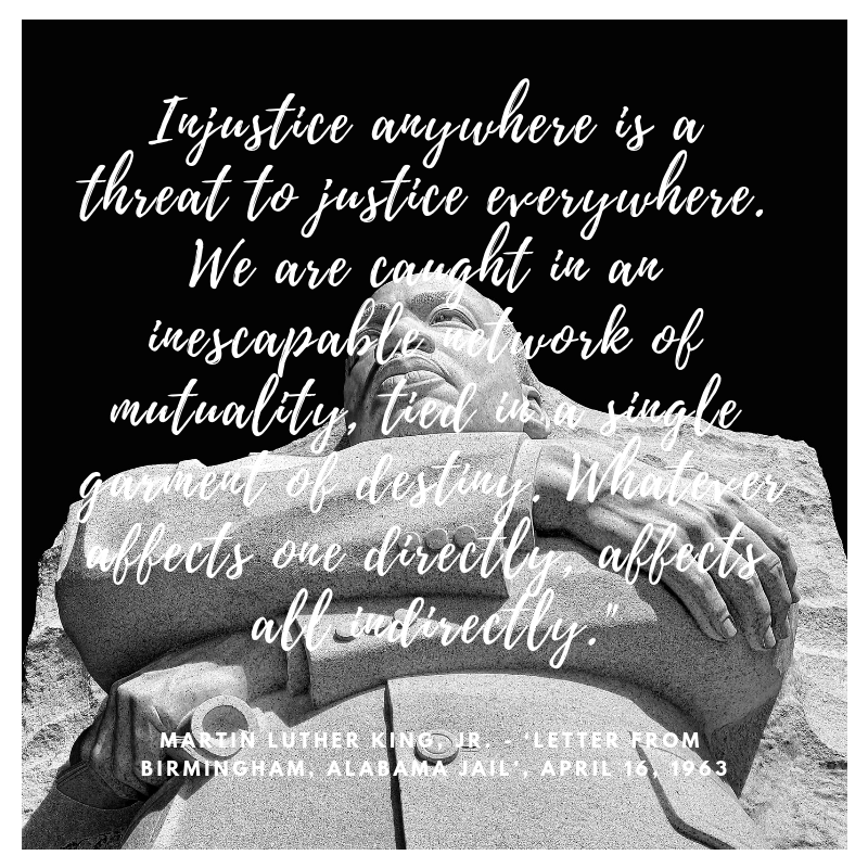 Injustice anywhere is a threat to justice everywhere. We are caught in an inescapable network of mutuality, tied in a single garment of destiny. Whatever affects one directly, affects all indirectly.%22.png