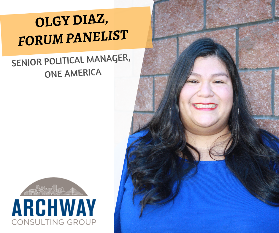 Olgy Diaz  is the daughter of Guatemalan immigrants and a first-generation college graduate with dual bachelor's degrees in Latin American Studies and Women's Studies from the University of Washington. Born and raised in Pierce County, Olgy grew up in a military and union household that valued hard work, humor, and family above all else.  Her passion for building power in immigrant communities stems from her devastatingly common experience as the only person of color in rooms where decisions impacting our communities are decided. Olgy has over 10 years of political experience including prior work with Planned Parenthood, the Washington State Democratic Party, the Washington State Legislature, and candidate campaigns in Tacoma, including a personal run for Tacoma City Council in 2013.  In her space time, Olgy serves as a public member of the Washington State Pharmacy Quality Assurance Commission, board member of the Institute for a Democratic Future (IDF – Class of 2014), and Vice President and Diversity Co-Chair of the National Women's Political Caucus of Washington (NWPC-WA).