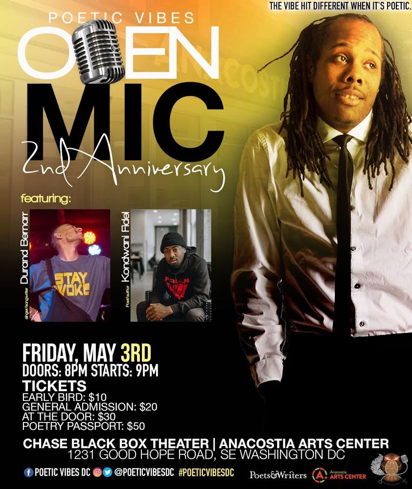 MAY03 ( 8 PM EST)Poetic Vibes: OPEN MIC2nd Anniversary - Poetic Vibes is an artistic environment for creatives and lovers of poetry and spoken word. Inspiration, cultivation, and representation of our individual life experiences and challenges draw us together to wade in a watering hole of kinetic synergy. #PoeticVibesDC Poetic Vibes is created and hosted by Harvey Fitz in conjunction with The Anacostia Arts Center. It takes place every first Friday of each month. The May 3rd session will be the 2nd anniversary celebration and we will be featuring both singer/songwriter Durand Bernarr and poet/author Kondwani Fidel!Location: Chase Black Box Theater | Anacostia Arts Center |1231 Good Hope Road, SE Washington, DC