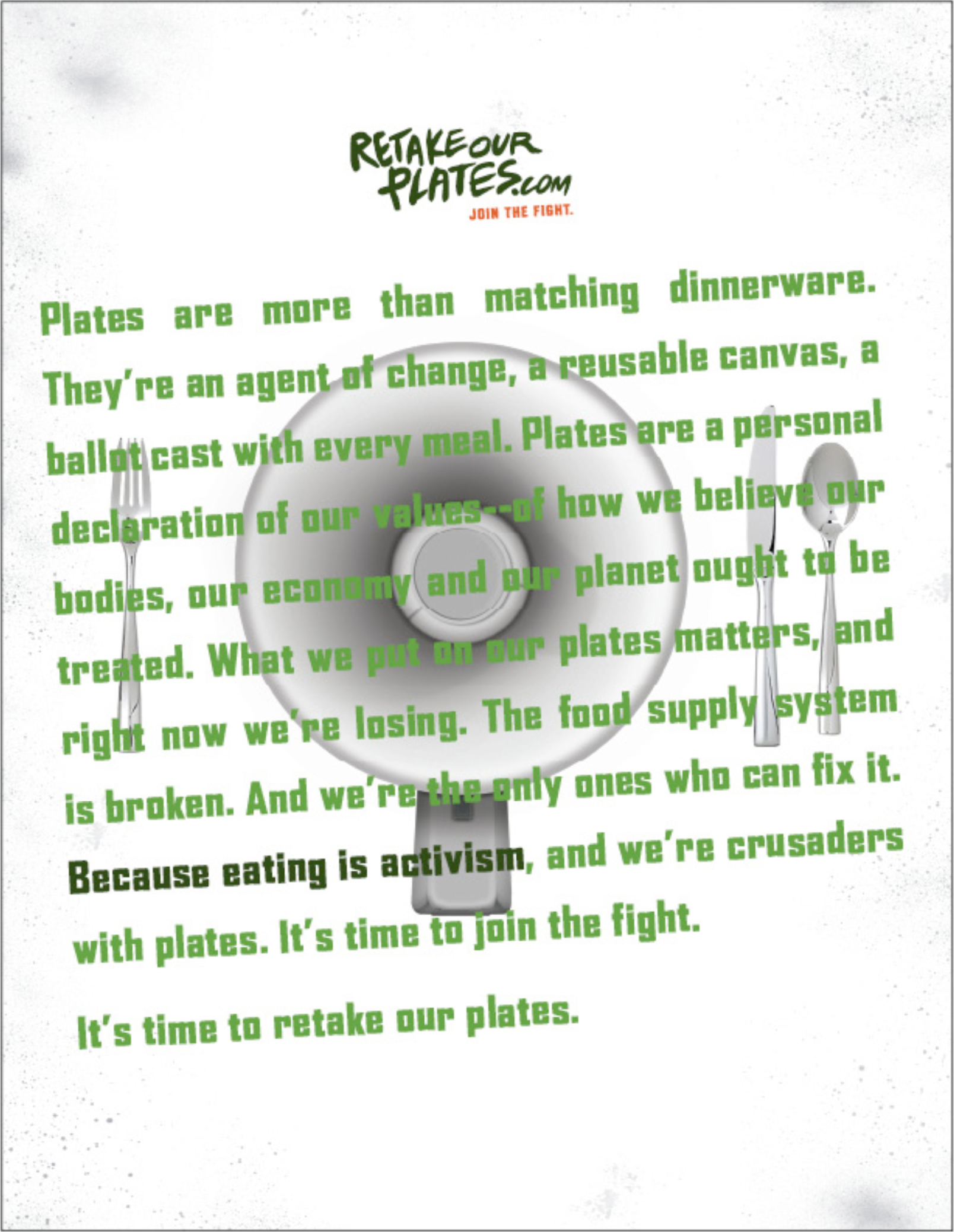 MANIFESTO COPY:  Plates are more than matching dinnerware. They're an agent of change, a reusable canvas, a ballot cast with every meal. Plates are a personal declaration of our values—of how we believe our bodies, our economy and our planet ought to be treated.  What we put on our plates matters, and right now we're losing. The food supply system is broken. And we're the only ones who can fix it.  Because eating is activism , and we're crusaders with plates. It's time to join the fight.  It's time to retake our plates.