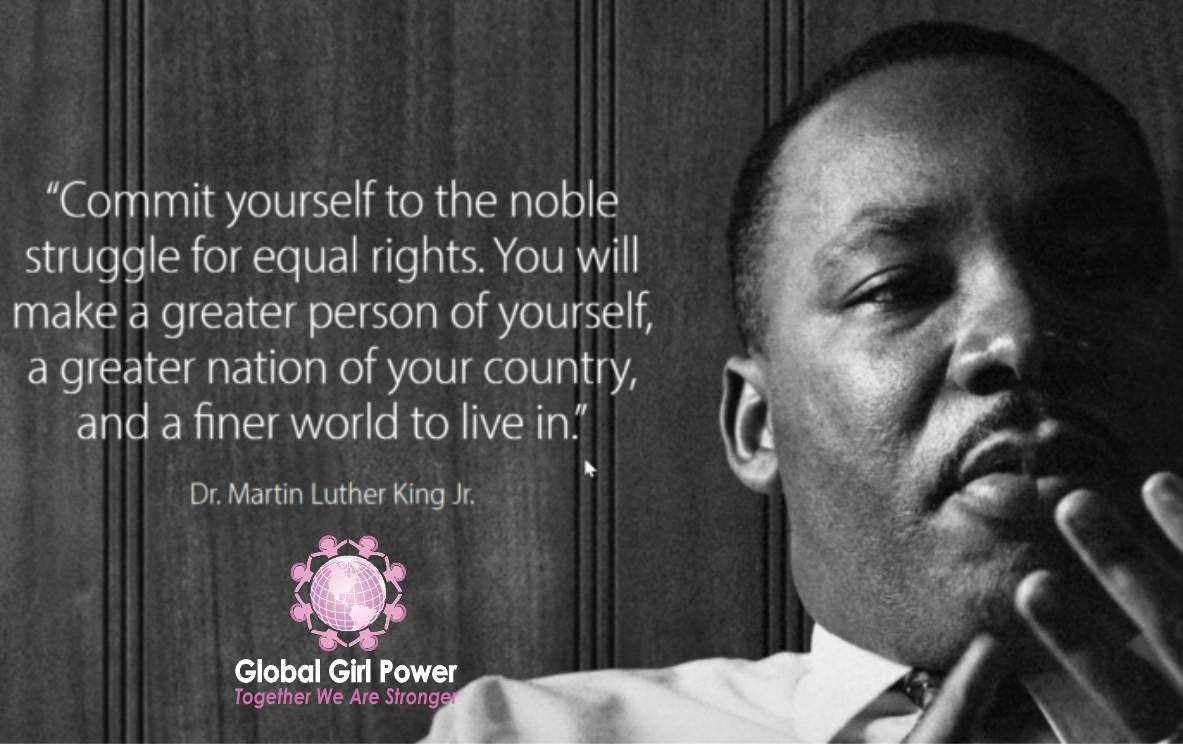 """Commit yourself to the noble struggle for equal rights. You will make a greater person of yourself, a greater nation of your country, and a finer world to live in."" ~ Dr. Martin Luther King Jr."