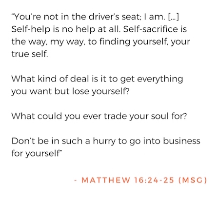 """""""You're not in the driver's seat; I am. […] Self-help is no help at all. Self-sacrifice is the way, my way, to finding yourself, your true self.  What kind of deal is it to get everything you want but lose yourself?  What could you ever trade your soul for?  Don't be in such a hurry to go into business for yourself""""   - Matthew 16:24-25 MSG"""