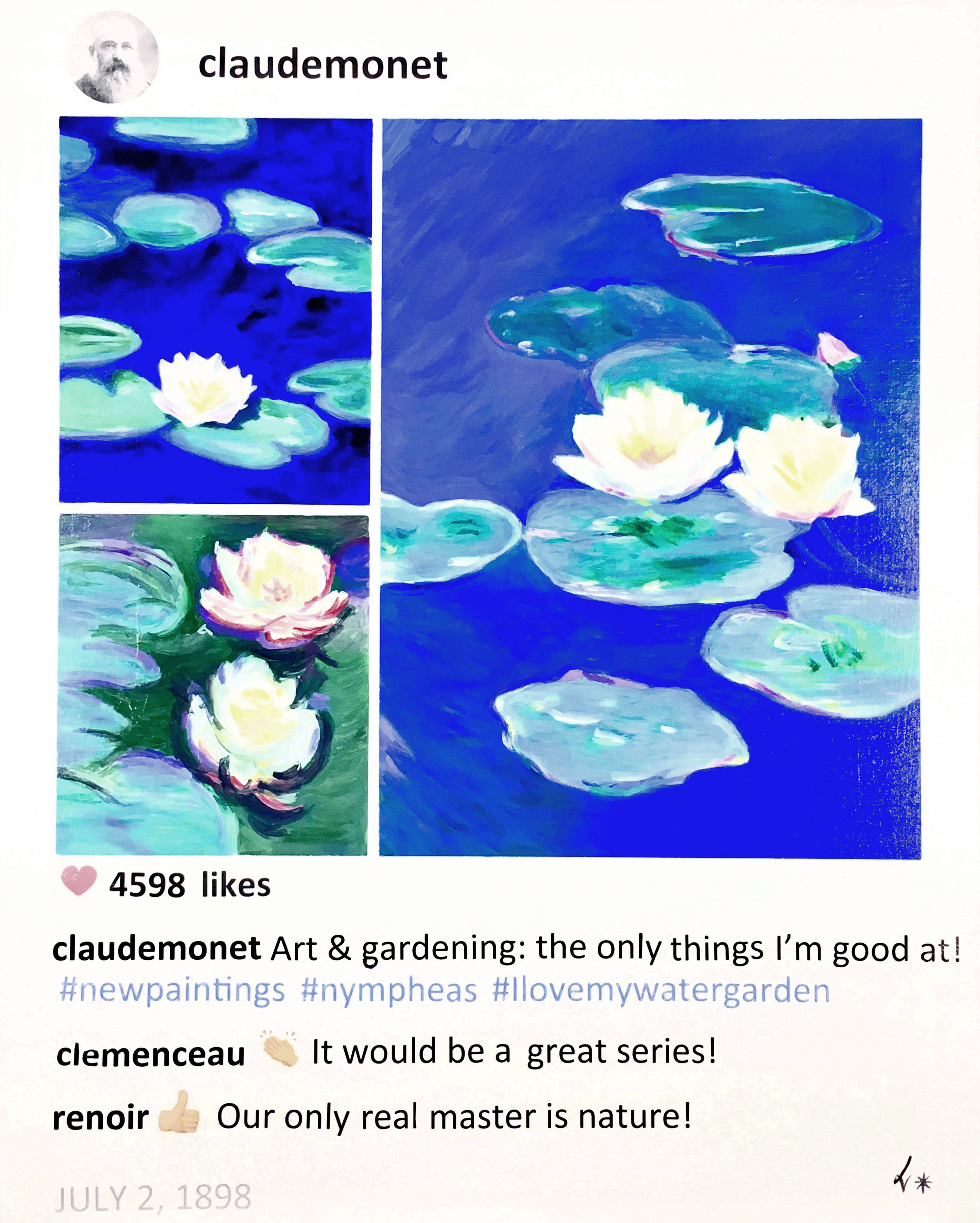 """- #story.behind.the.artIn 1898 Claude Monet has added a water garden to his Giverny property and he starts to paint a few nympheas. He will expand this series until the end of his life and create 250 paintings.In this Post, Monet shares details of his first paintings. His close friend, the politician Georges Clemenceau will be key in the project of the the Musee de l'Orangerie in Paris after WWI.The comment of Renoir is based on one of his quotes """"An artist, under pain of oblivion, must have confidence in himself, and listen only to his real master: Nature"""".Sources: Ross King,Mad Enchantment: Claude Monet and the Painting of the Water Lilies, 2017. Charles F. Stuckey, Nymphéas, Paris, könemann, 2000Claude's Nympheas, 2017, Acrylic on canvas, 30 x 24 x 3/4 in."""