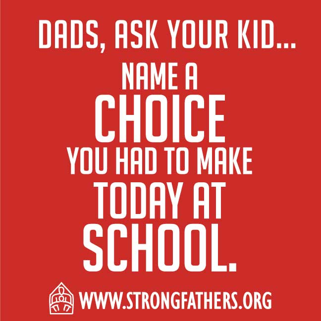 Dads, ask your kid to, Name a choice you had to make today at school.