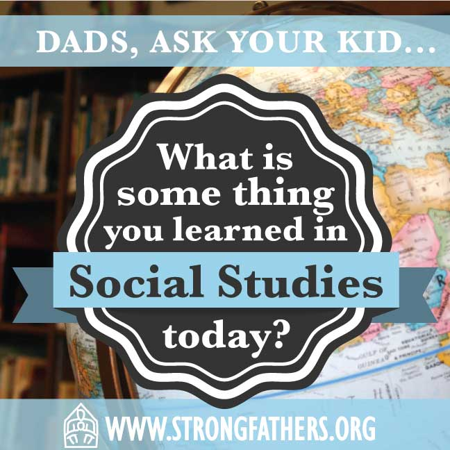 """Dads, ask your kid, """"What is something you learned in Social Studies today?"""""""