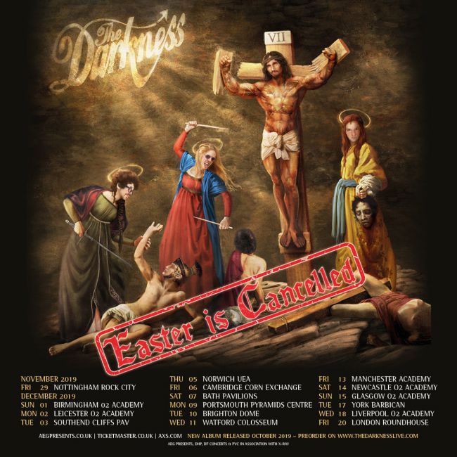 The Darkness 2019 tour dates  Nov 26: Belfast Limelight, UK Nov 27: Dublin Academy, Ireland Nov 29: Nottingham Rock City, UK Dec 01: Birmingham O2 Academy, UK Dec 02: Leicester O2 Academy, UK Dec 03: Southend Cliffs Pavilion, UK Dec 05: Norwich UEA, UK Dec 06: Cambridge Corn Exchange, UK Dec 07: Bath Pavilions, UK Dec 09: Portsmouth Pyramids, UK Dec 10: Brighton Dome, UK Dec 11: Watford Colosseum, UK Dec 13: Manchester Academy, UK Dec 14: Newcastle O2 Academy, UK Dec 15: Glasgow O2 Academy, UK Dec 17: York Barbican, UK Dec 18: Liverpool O2 Academy, UK Dec 20: London Roundhouse, UK