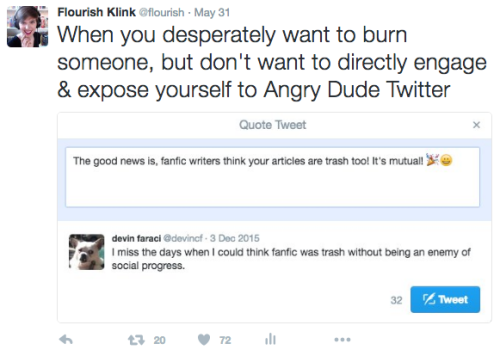 "Flourish Tweets: ""When you desperately want to burn someone, but don't want to directly engage & expose yourself to Angry Dude Twitter."" The accompanying photo is of a drafted but never-sent tweet in response to Devin Faraci saying ""I miss the days when I could think fanfic was trash without being an enemy of social progress."" The draft says, ""The good news is, fanfic writers think your articles are trash too! It's mutual!"""