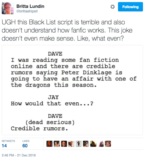 """A tweet from @brittashipsit reading: """"UGH this Black List script is terrible and also doesn't understand how fanfic works. This joke doesn't even make sense. Like, what even?"""" The accompanying image is of a script: """"DAVE: I was reading some fan fiction online and there are credible rumors saying Peter Dinklage is going to have an affair with one of the dragons this season. JAY: How would that even…? DAVE (dead serious): Credible rumors."""""""