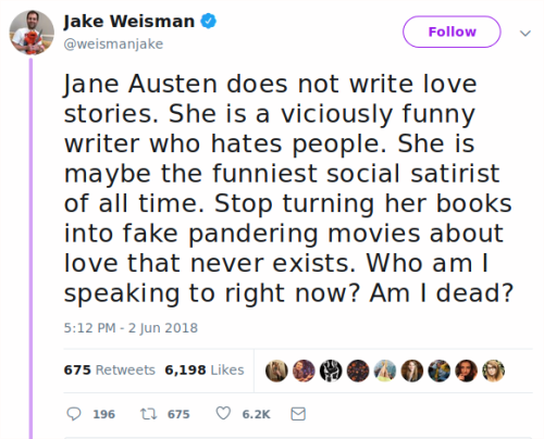 """Jake Weisman tweets, """"Jane Austen does not write love stories. She is a viciously funny writer who hates people. She is maybe the funniest social satirist of all time. Stop turning her books into fake pandering movies about love that never exists. Who am I speaking to right now? Am I dead?"""""""