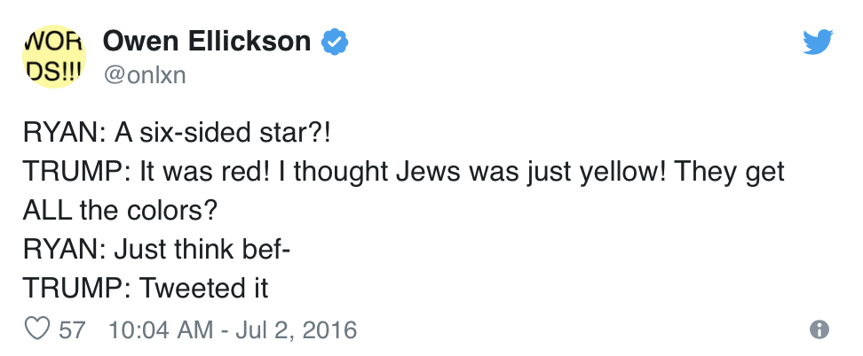 Owen Ellickson, @onlxn, tweets:  RYAN: A six-sided star?! TRUMP: It was red! I thought Jews was just yellow! They get ALL the colors? RYAN: Just think bef- TRUMP: Tweeted it
