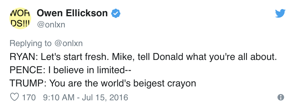 Owen Ellickson, @onlxn, Tweets:  RYAN: Let's start fresh. Mike, tell Donald what you're all about. PENCE: I believe in limited— TRUMP: You are the world's beigest crayon