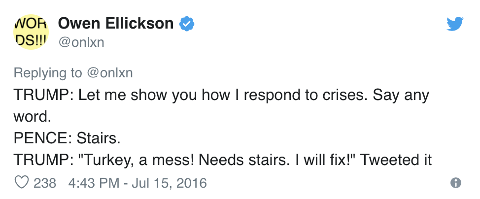 "Owen Ellickson, @onlxn, Tweets:  TRUMP: Let me show you how I respond to crises. Say any word. PENCE: Stairs. TRUMP: ""Turkey, a mess! Needs stairs. I will fix!"" Tweeted it"